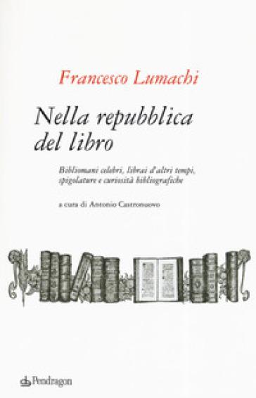 Nella repubblica del libro. Bibliomani celebri, librai d'altri tempi, spigolature e curiosità bibliografiche - Francesco Lumachi  