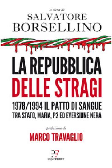 La repubblica delle stragi. 1978/1994. Il patto di sangue tra Stato, mafia, P2 ed eversione nera - S. Borsellino |