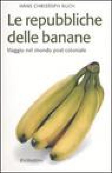 Le repubbliche delle banane. Viaggio nel mondo post-coloniale - Hans C. Buch |