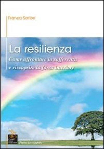 La resilienza. Come affrontare la sofferenza e riscoprire la forza interiore - Franca Sartori |