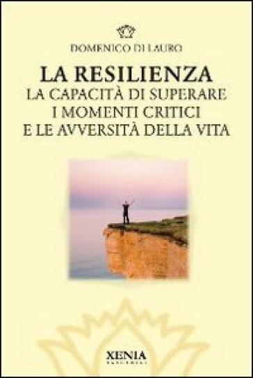 La resilienza. La capacità di superare i momenti critici e le avversità della vita - Domenico Di Lauro |