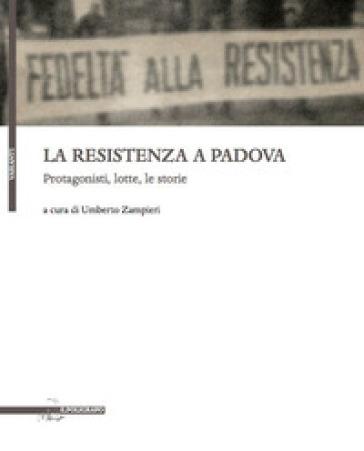 La resistenza a Padova. Protagonisti, lotte, storie - U. Zampieri | Kritjur.org