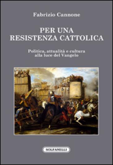Per una resistenza cattolica. Politica, attualità e cultura alla luce del Vangelo - Fabrizio Cannone  