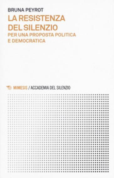 La resistenza del silenzio. Per una proposta politica e democratica - Bruna Peyrot |