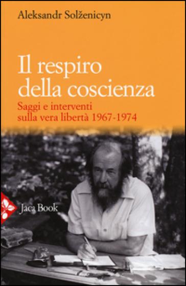 Il respiro della coscienza. Saggi e interventi sulla vera libertà 1967-1974. Con il discorso all'università di Harvard del 1978 - Aleksandr Solzenicyn |
