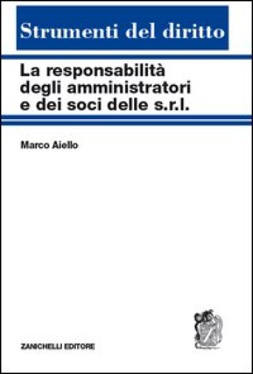 La responsabilità degli amministratori e dei soci delle s.r.l. Reciproche interferenze tra tipi societari - Marco Aiello pdf epub