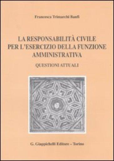 La responsabilità civile per l'esercizio della funzione amministrativa. Questioni attuali - Francesca Trimarchi Banfi |