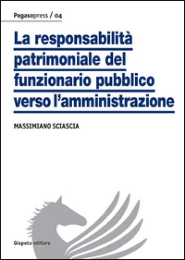 La responsabilità patrimoniale del funzionario pubblico verso l'amministrazione - Massimiano Sciascia |