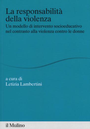 La responsabilità della violenza. Un modello di intervento socioeducativo nel contrasto alla violenza contro le donne - L. Lambertini  