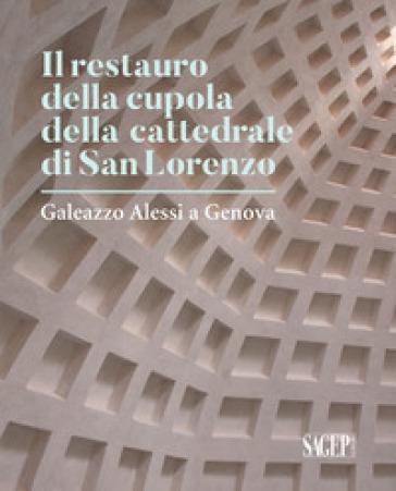Il restauro della cupola di San Lorenzo. Galezzo Alessi a Genova - Claudio Montagni | Rochesterscifianimecon.com