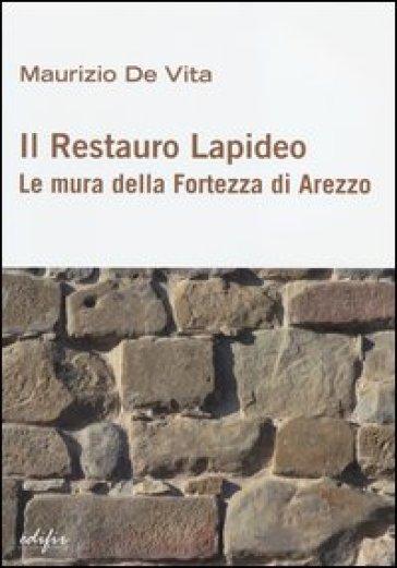 Il restauro lapideo. Le mura della fortezza di Arezzo - Maurizio De Vita  