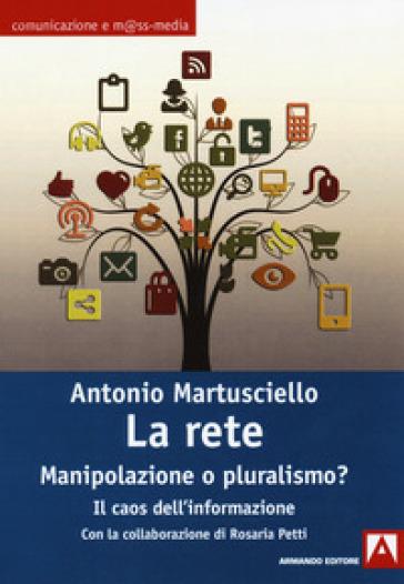 La rete. Manipolazioni o pluralismo? Il caos dell'informazione - Antonio Martusciello  