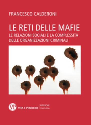 Le reti delle mafie. Le relazioni sociali e la complessità delle organizzazioni criminali - Francesco Calderoni  