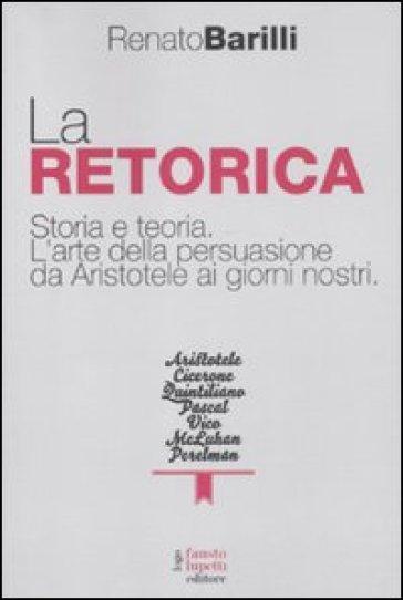 La retorica. Storia e teoria. L'arte della persuasione da Aristotele ai giorni nostri - Renato Barilli  