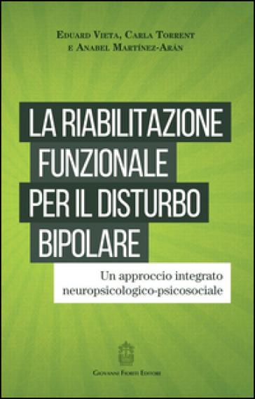 La riabilitazione funzionale per il disturbo bipolare. Un approccio integrato neuropsicologico-psicosociale - Eduard Vieta |