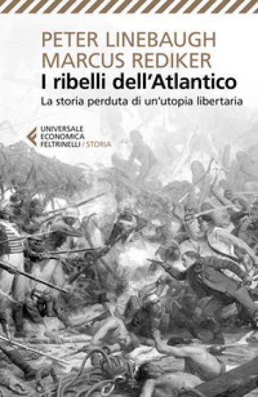 I ribelli dell'Atlantico. La storia perduta di un'utopia libertaria - Peter Linebaugh  