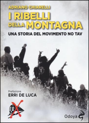 I ribelli della montagna. Una storia del movimento No Tav - Adriano Chiarelli | Jonathanterrington.com