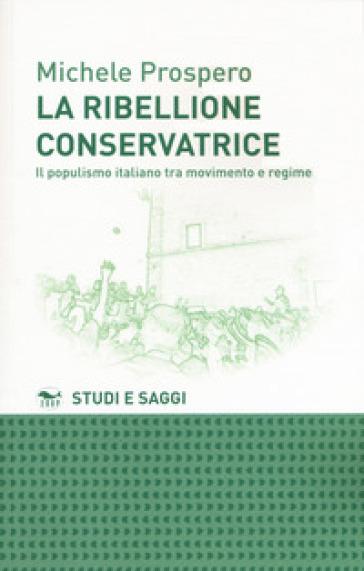 La ribellione conservatrice. Il populismo italiano tra movimento e regime - Michele Prospero |