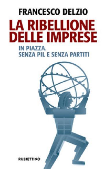 La ribellione delle imprese. In piazza. Senza PIL e senza partiti - Francesco Delzìo | Jonathanterrington.com