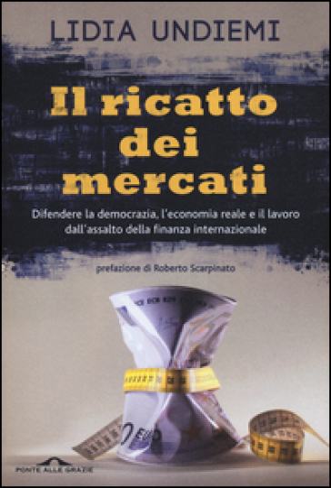 Il ricatto dei mercati. Difendere la democrazia, l'economia reale e il lavoro dall'assalto della finanza internazionale - Lidia Undiemi |