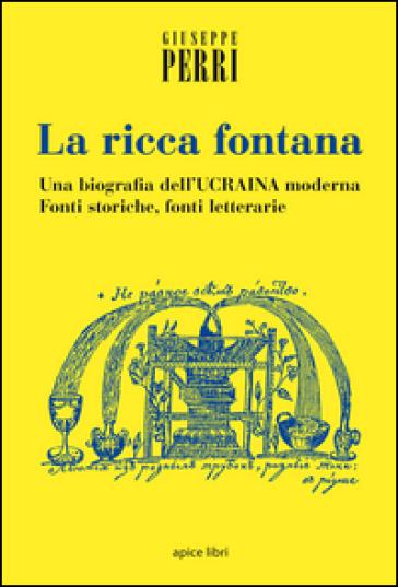 La ricca fontana. Un'abiografia dell'Ucraina moderna. Fonti storiche, fonti letterarie - Giuseppe Perri | Kritjur.org