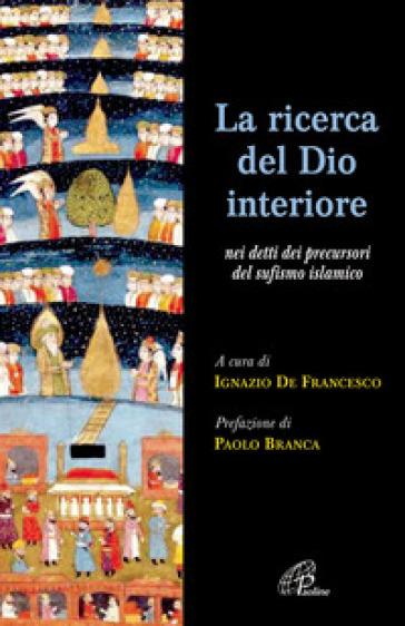 La ricerca del Dio interiore. Nei detti dei precursori del sufismo islamico - Ignazio De Francesco  