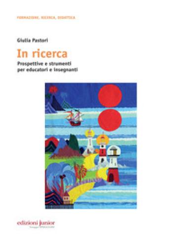 In ricerca. Prospettive e strumenti per educatori e insegnanti - Giulia Pastori |