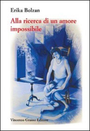 Alla ricerca di un amore impossibile. Storia di vita vissuta - Erika Bolzan |