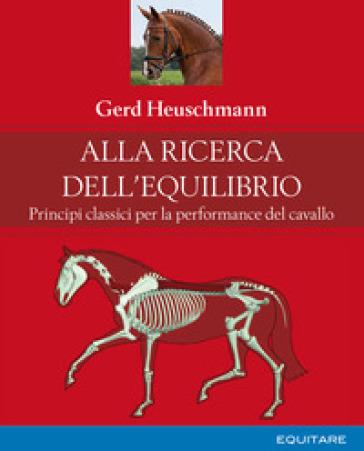 Alla ricerca dell'equilibrio. Principi classici per la performance del cavallo - Gerd Heuschmann | Thecosgala.com