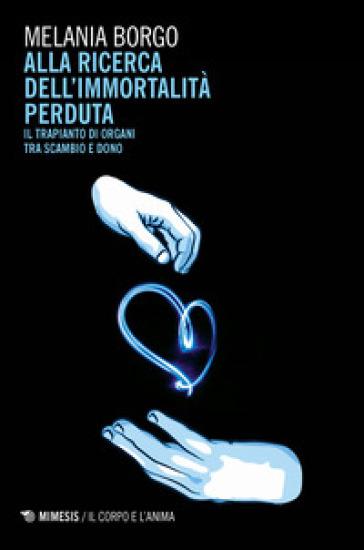 Alla ricerca dell'immortalità perduta. Il trapianto di organi tra scambio e dono - Melania Borgo | Rochesterscifianimecon.com