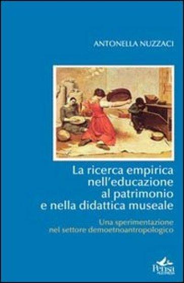 La ricerca empirica nell'educazione al patrimonio e nella didattica museale. Una sperimentazione nel settore - Antonella Nuzzaci |