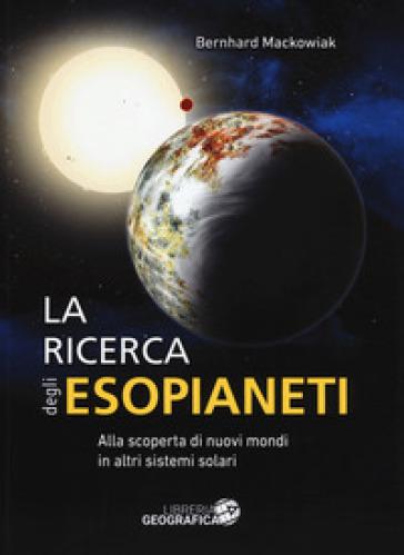 La ricerca degli esopianeti. Ediz. a colori - Bernhard Mackowiak |