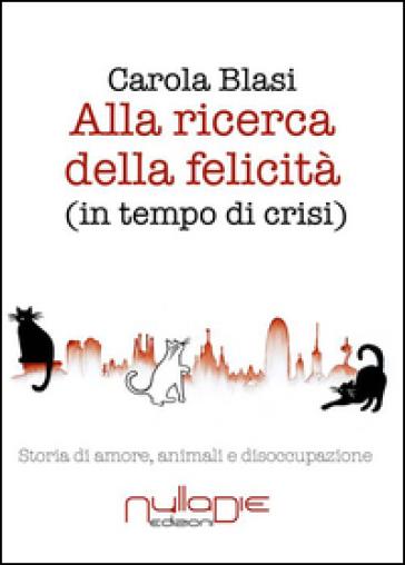 Alla ricerca della felicità (in tempo di crisi). Storia di amore, animali e disoccupazione - Carola Blasi |