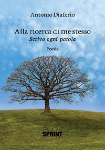 Alla ricerca di me stesso. Scrivo ogni parola - Antonio Diaferio |