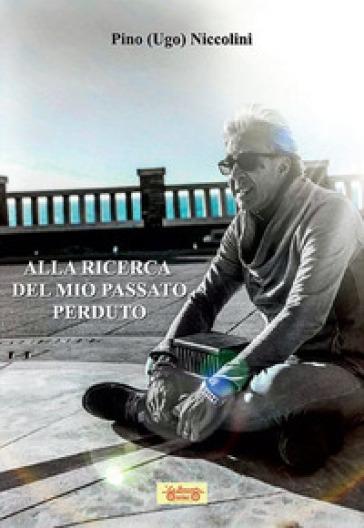 Alla ricerca del mio passato perduto - Pino «Ugo» Niccolini  