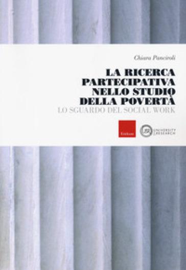 La ricerca partecipativa nello studio della povertà. Lo sguardo del Social Work - Chiara Panciroli |