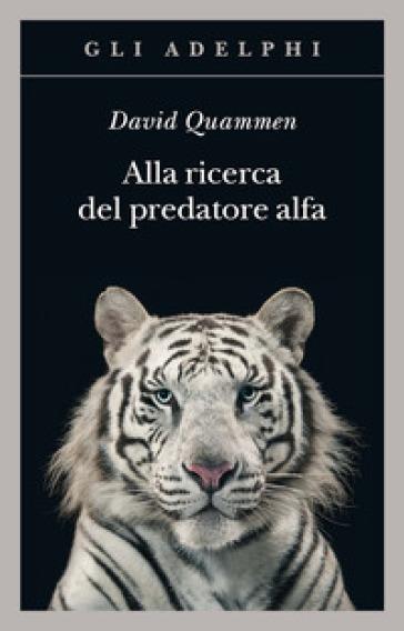 Alla ricerca del predatore alfa. Il mangiatore di uomini nelle giungle della storia e della mente - David Quammen | Thecosgala.com