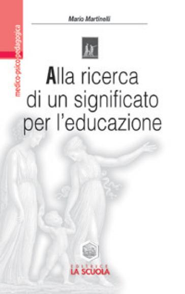 Alla ricerca di un significato per l'educazione. Impegno educativo e azione didattica nell'orizzonte di Viktor E. Frankl - Mario Martinelli |
