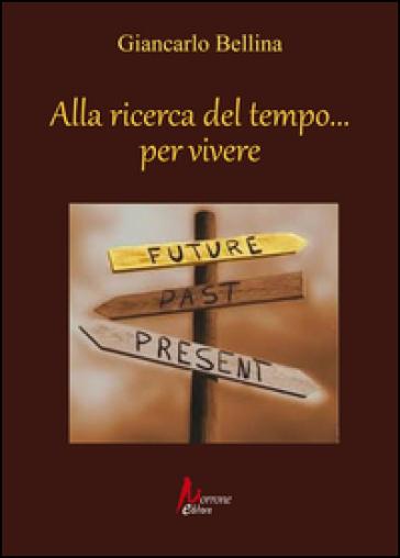 Alla ricerca del tempo... per vivere - Giancarlo Bellina |