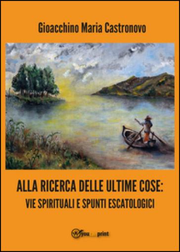 Alla ricerca delle ultime cose: vie spirituali e spunti escatologici - Gioacchino Maria Castronovo |
