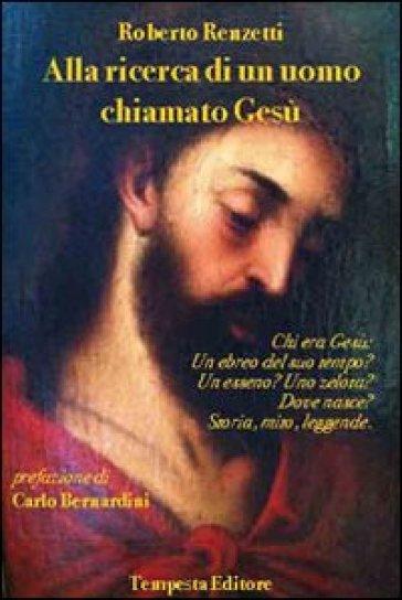 Alla ricerca di un uomo chiamato Gesù. Chi era Gesù: un ebreo del suo tempo? Un esseno? Uno zelota? Dove nasce? Storia, mito leggende - Roberto Renzetti |
