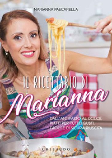 Il ricettario di Marianna. Dall'antipasto al dolce, piatti per tutti i gusti, facili e di sicura riuscita - Marianna Pascarella | Thecosgala.com