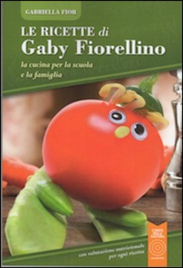 Le ricette di Gaby Fiorellino. La cucina per la scuola e la famiglia - Gabriella Fior |