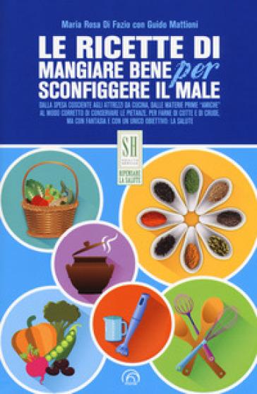 Le ricette di Mangiare bene per sconfiggere il male - Maria Rosa Di Fazio | Ericsfund.org