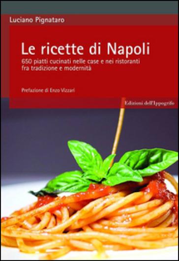 Le ricette di Napoli. 650 piatti cucinati nelle case e nei ristoranti fra tradizione e modernità - Luciano Pignataro |