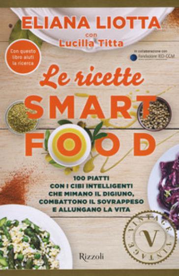 Le ricette Smartfood. 100 piatti con i cibi intelligenti che mimano il digiuno, combattono il sovrappeso e allungano la vita - Eliana Liotta | Ericsfund.org