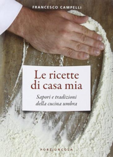 Le ricette di casa mia. Sapori e tradizioni della cucina umbra - Francesco Campelli |