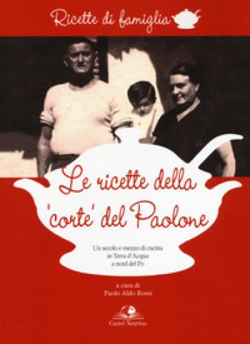 Le ricette della «corte» del Paolone. Un secolo e mezzo di cucina in terra d'acqua a nord del Po - P. A. Rossi pdf epub