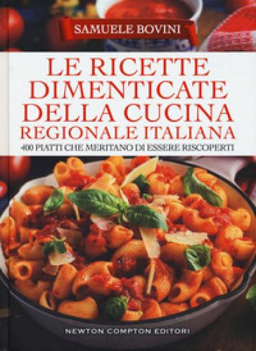 Le ricette dimenticate della cucina regionale italiana. 400 piatti che meritano di essere riscoperti - Samuele Bovini |