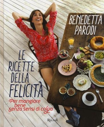 Le ricette della felicità. Per mangiare bene senza sensi di colpa - Benedetta Parodi | Jonathanterrington.com